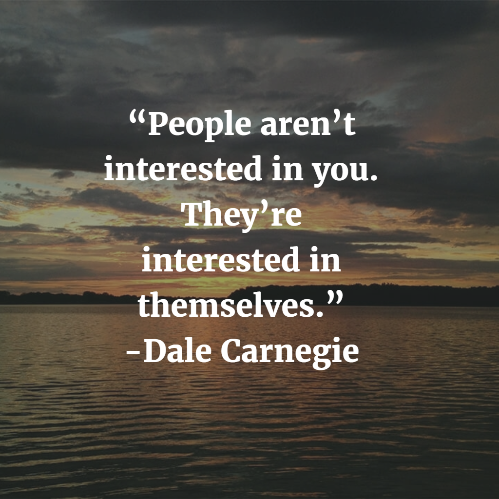 """People aren't interested in you. They're interested in themselves."" Dale Carnegie.png"